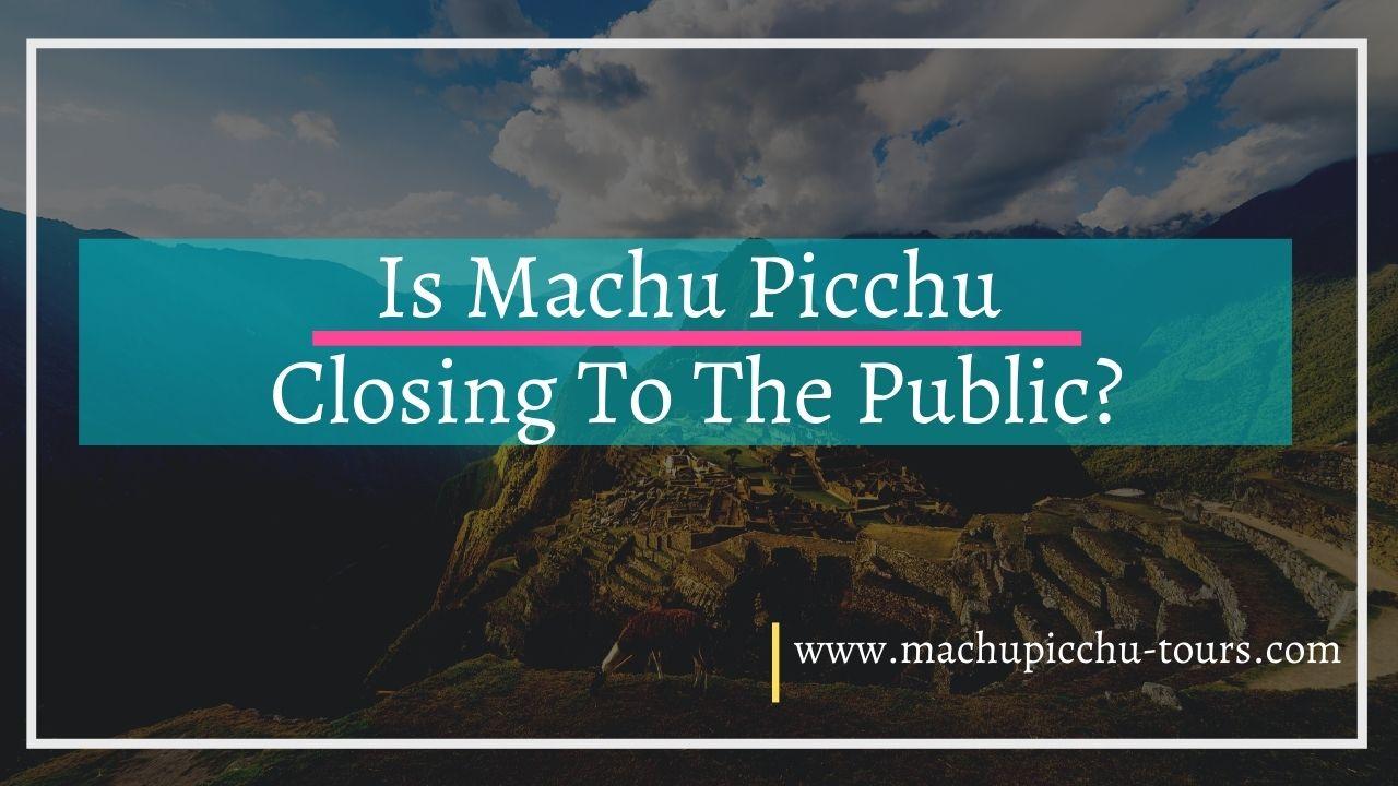 Is Machu Picchu Closing To The Public?
